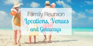 Family Reunion Locations, Venues, and Getaways