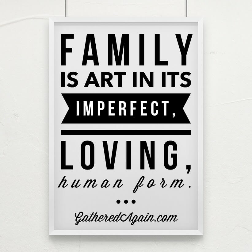 Family is art in its imperfect, loving, human form.