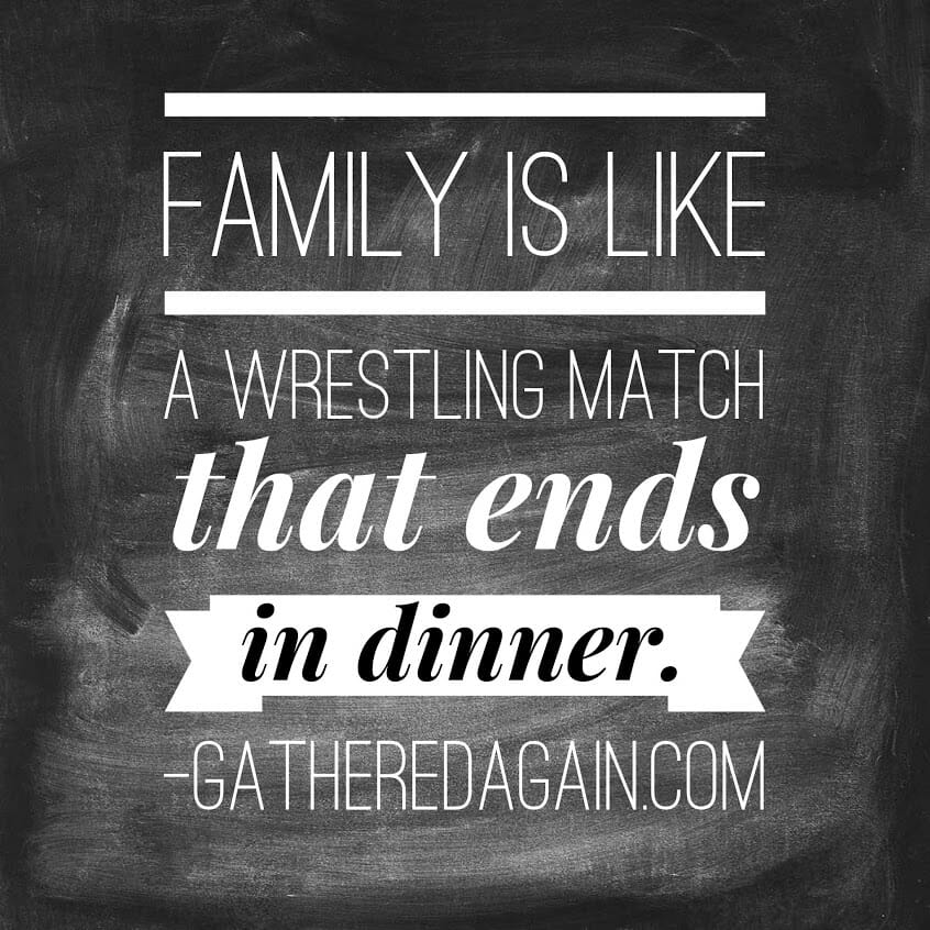Family is like a wrestling match that ends in dinner.