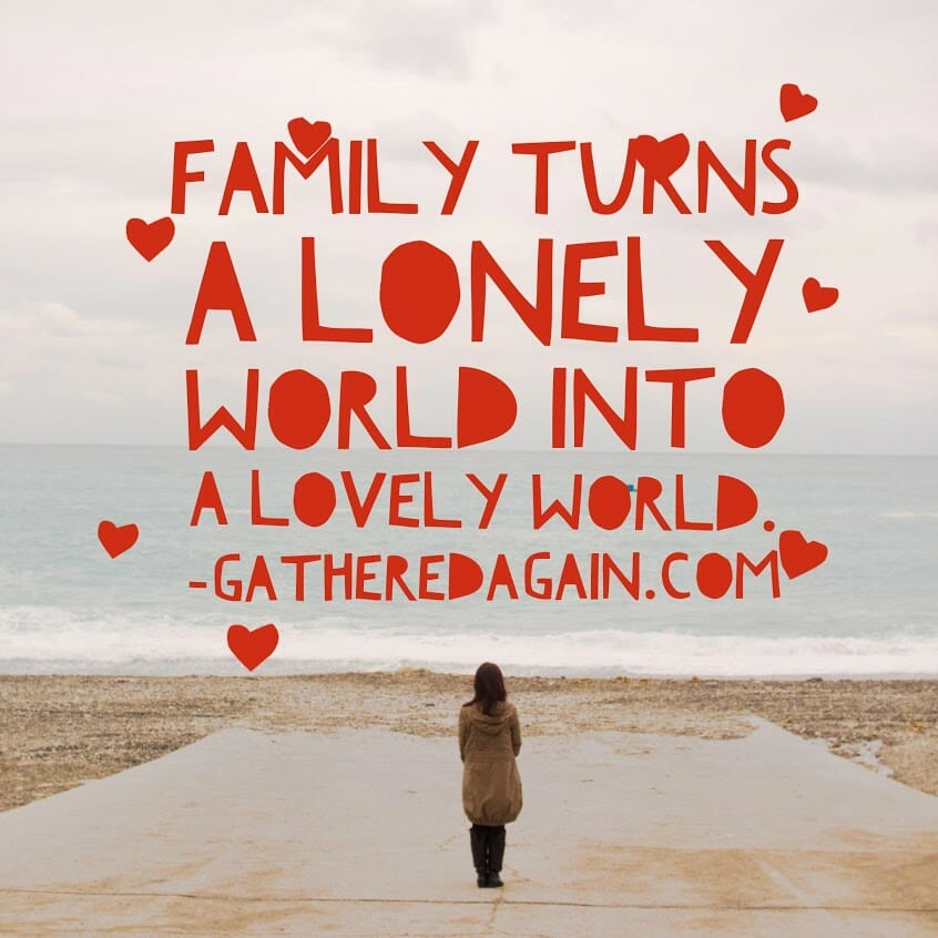 Family turns a lonely world into a lovely world.