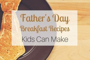 Father's Day Breakfast Recipes Kids Can Make – 6 Easy Recipes to Surprise Dad
