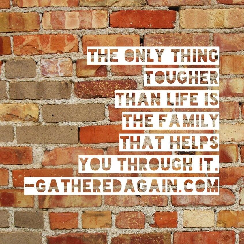 The only think tougher than life is the family that helps you through it.