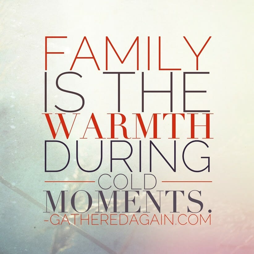 Family is the warmth during cold moments.