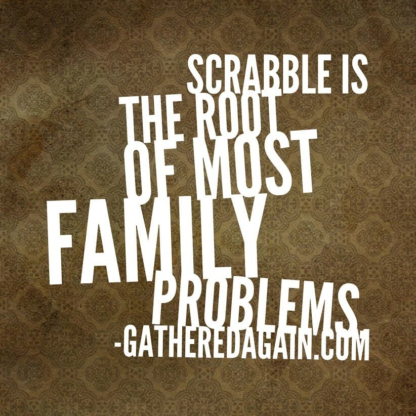 Scrabble is the root of most family problems.