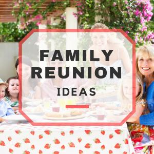 Family Reunion Ideas for the Perfect Family Reunion