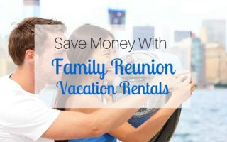 Save Money with Family Reunion Vacation Rentals
