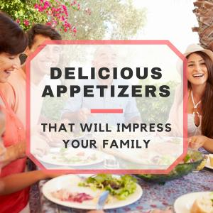 Delicious Appetizers To Impress Your Family