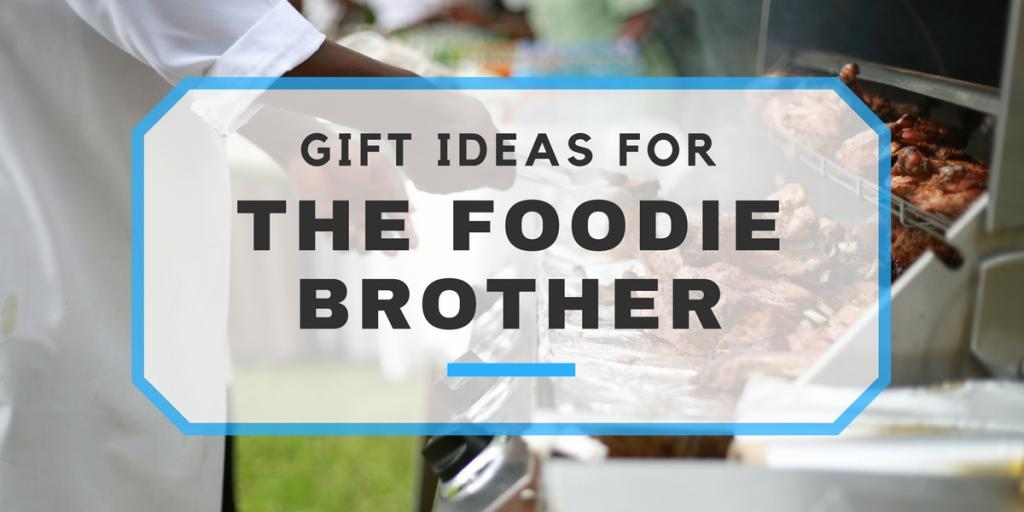 the foodie brother food related gifts to get your brother