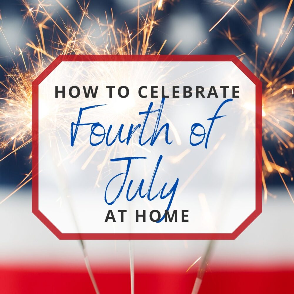 How to Celebrate 4th of July at Home